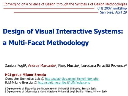 Daniela Fogli 1, Andrea Marcante 2, Piero Mussio 2, Loredana Parasiliti Provenza 2 Design of Visual Interactive Systems: a Multi-Facet Methodology 1 Dipartimento.