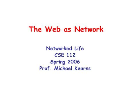 The Web as Network Networked Life CSE 112 Spring 2006 Prof. Michael Kearns.