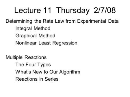 Lecture 11 Thursday 2/7/08 Determining the Rate Law from Experimental Data Integral Method Graphical Method Nonlinear Least Regression Multiple Reactions.