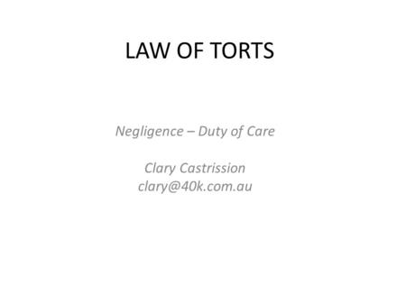 LAW <strong>OF</strong> TORTS Negligence – Duty <strong>of</strong> Care Clary Castrission
