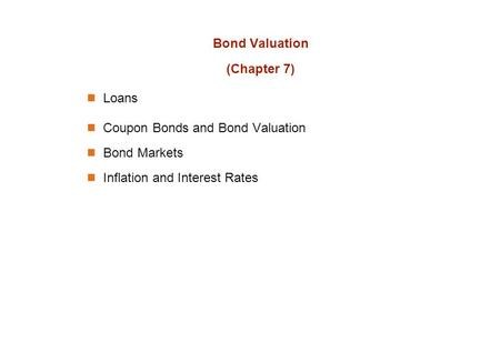 Bond Valuation (Chapter 7) Loans Coupon Bonds and Bond Valuation Bond Markets Inflation and Interest Rates.