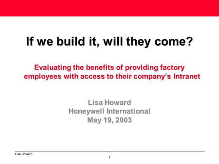 Lisa Howard 1 If we build it, will they come? Evaluating the benefits of providing factory employees with access to their company's Intranet Lisa Howard.