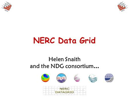 NERC Data Grid Helen Snaith and the NDG consortium …
