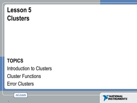 1 Lesson 5 Clusters TOPICS Introduction to Clusters Cluster Functions Error Clusters.