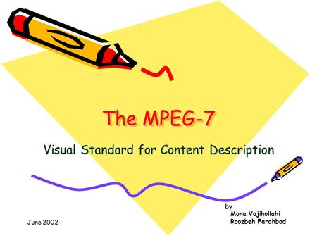 June 2002 by Mona Vajihollahi Roozbeh Farahbod The MPEG-7 The MPEG-7 Visual Standard for Content Description.