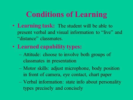 "Conditions of Learning Learning task: The student will be able to present verbal and visual information to ""live"" and ""distance"" classmates. Learned capability."