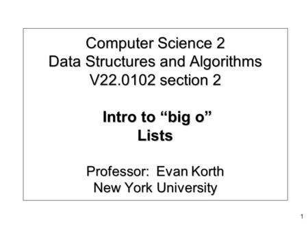 "Computer Science 2 Data Structures and Algorithms V22.0102 section 2 Intro to ""big o"" Lists Professor: Evan Korth New York University 1."