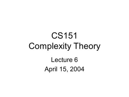 CS151 Complexity Theory Lecture 6 April 15, 2004.