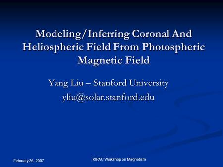 February 26, 2007 KIPAC Workshop on Magnetism Modeling/Inferring Coronal And Heliospheric Field From Photospheric Magnetic Field Yang Liu – Stanford University.