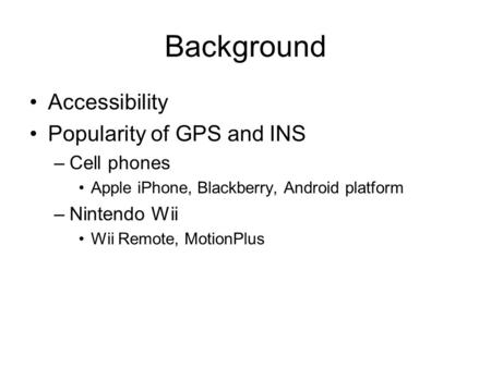 Background Accessibility Popularity of GPS and INS –Cell phones Apple iPhone, Blackberry, Android platform –Nintendo Wii Wii Remote, MotionPlus.