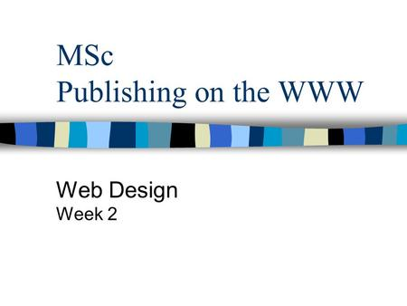 MSc Publishing on the WWW Web Design Week 2. Aims and Objectives To introduce the stages of web design and implementation To introduce needs analysis.