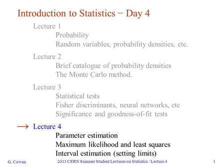 G. Cowan 2011 CERN Summer Student Lectures on Statistics / Lecture 41 Introduction to Statistics − Day 4 Lecture 1 Probability Random variables, probability.