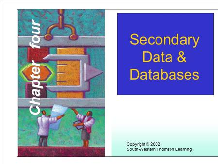 Learning Objectives Secondary Data & Databases Copyright © 2002 South-Western/Thomson Learning Chapter four.