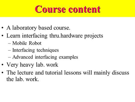 Course content A laboratory based course. Learn interfacing thru.hardware <strong>projects</strong> –Mobile Robot –Interfacing techniques –Advanced interfacing examples.