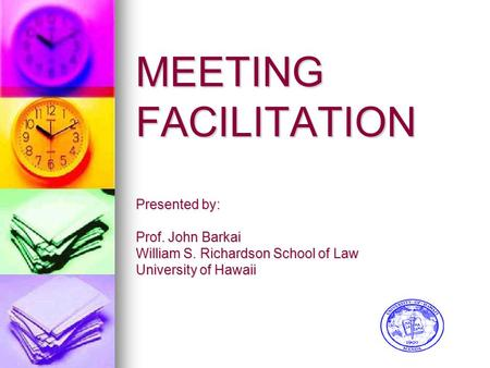 MEETING FACILITATION Presented by: Prof. John Barkai William S. Richardson School of Law University of Hawaii.