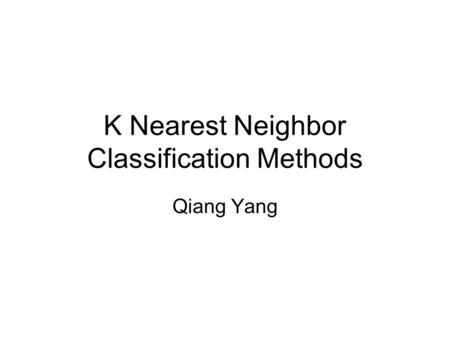 K Nearest Neighbor Classification Methods Qiang Yang.