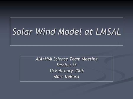Solar Wind Model at LMSAL AIA/HMI Science Team Meeting Session S3 15 February 2006 Marc DeRosa.
