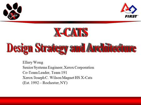 Ellery Wong Senior Systems Engineer, Xerox Corporation Co-Team Leader, Team 191 Xerox/Joseph C. Wilson Magnet HS X-Cats (Est. 1992 – Rochester, NY)
