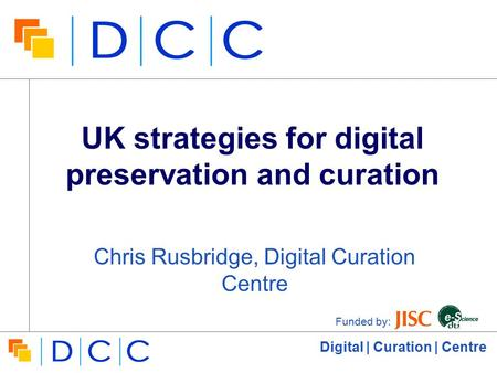 Digital | Curation | Centre UK strategies for digital preservation and curation Chris Rusbridge, Digital Curation Centre Funded by: