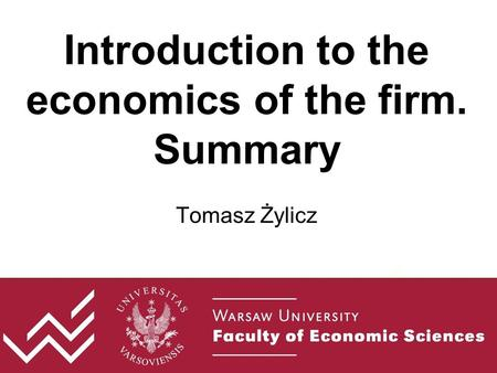 Introduction to the economics of the firm. Summary Tomasz Żylicz.