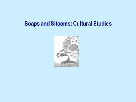 Soaps and Sitcoms: Cultural Studies. Soaps and sitcoms (British) Cultural Studies: Raymond Williams E.P. Thompson Richard Hoggart Centre for Contemporary.
