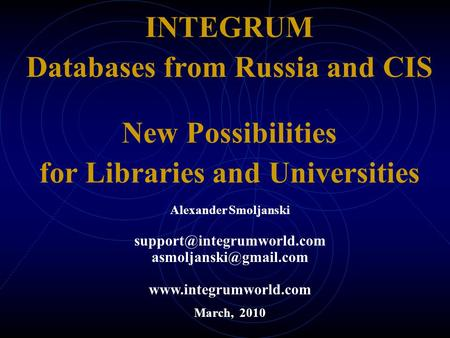 INTEGRUM Databases from Russia and CIS New Possibilities for Libraries and Universities March, 2010 Alexander Smoljanski