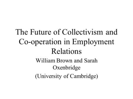 The Future of Collectivism and Co-operation in Employment Relations William Brown and Sarah Oxenbridge (University of Cambridge)