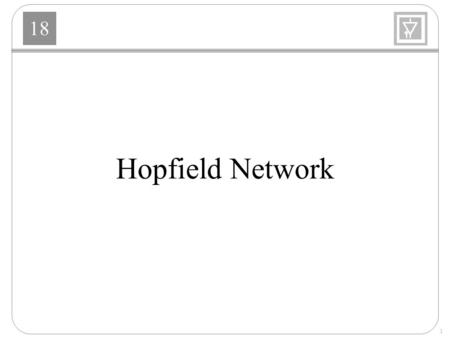 18 1 Hopfield Network. 18 2 Hopfield Model 18 3 Equations of Operation n i - input voltage to the ith amplifier a i - output voltage of the ith amplifier.