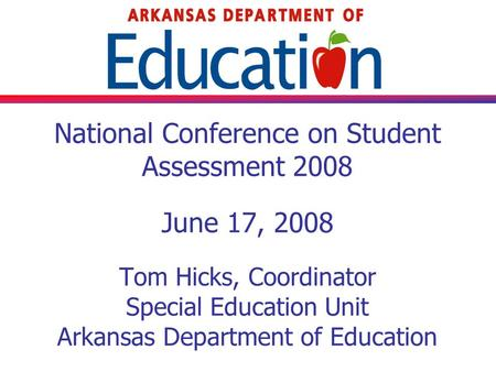 National Conference on Student Assessment 2008 June 17, 2008 Tom Hicks, Coordinator Special Education Unit Arkansas Department of Education.