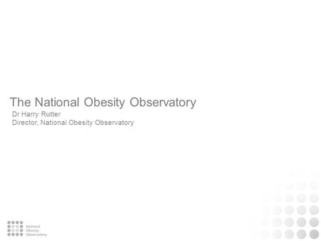 The National Obesity Observatory Dr Harry Rutter Director, National Obesity Observatory.