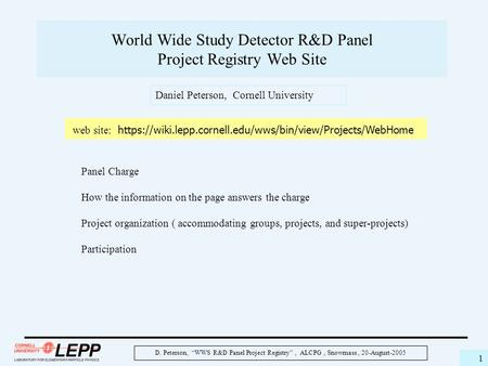 "D. Peterson, ""WWS R&D Panel Project Registry"", ALCPG, Snowmass, 20-August-2005 1 World Wide Study Detector R&D Panel Project Registry Web Site web site:"