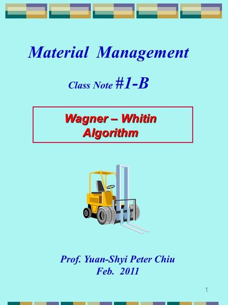 1 Wagner – Whitin Algorithm Prof. Yuan-Shyi Peter Chiu Feb. 2011 Material Management Class Note #1-B.