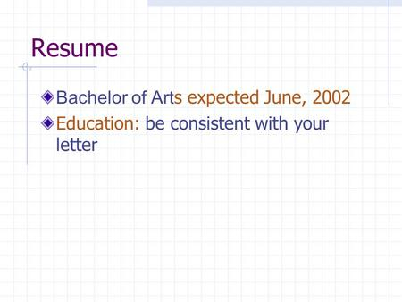 Resume Bachelor of Art s expected June, 2002 Education: be consistent with your letter.