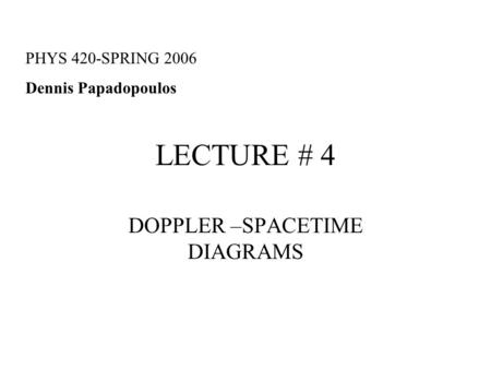 LECTURE # 4 DOPPLER –SPACETIME DIAGRAMS PHYS 420-SPRING 2006 Dennis Papadopoulos.