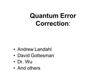 Quantum Error Correction: Andrew Landahl David Gottesman Dr. Wu And others.