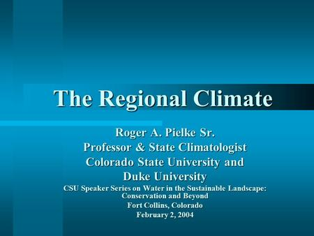 The Regional Climate Roger A. Pielke Sr. Professor & State Climatologist Colorado State University and Duke University CSU Speaker Series on Water in the.