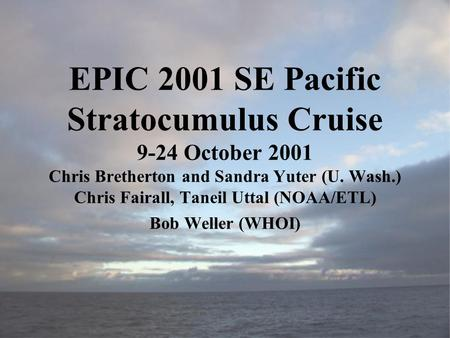 EPIC 2001 SE Pacific Stratocumulus Cruise 9-24 October 2001 Chris Bretherton and Sandra Yuter (U. Wash.) Chris Fairall, Taneil Uttal (NOAA/ETL) Bob Weller.