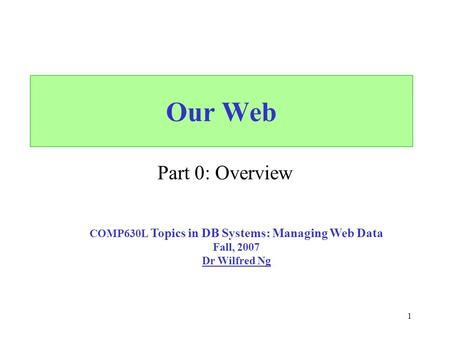 1 Our Web Part 0: Overview COMP630L Topics in DB Systems: Managing Web Data Fall, 2007 Dr Wilfred Ng.