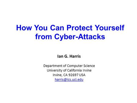 How You Can Protect Yourself from Cyber-Attacks Ian G. Harris Department of Computer Science University of California Irvine Irvine, CA 92697 USA