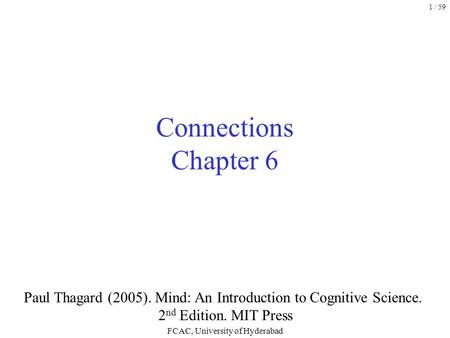 FCAC, University of Hyderabad 1 / 59 Connections Chapter 6 Paul Thagard (2005). Mind: An Introduction to Cognitive Science. 2 nd Edition. MIT Press.