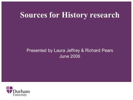 Sources for History research Presented by Laura Jeffrey & Richard Pears June 2006.