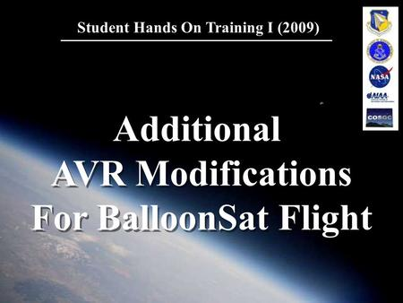 1 Student Hands On Training I (2009) Additional AVR Modifications For BalloonSat Flight Additional AVR Modifications For BalloonSat Flight.