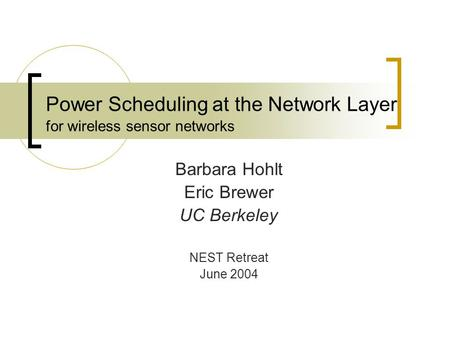 Power Scheduling at the Network Layer for wireless sensor networks Barbara Hohlt Eric Brewer UC Berkeley NEST Retreat June 2004.
