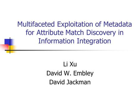 Multifaceted Exploitation of Metadata for Attribute Match Discovery in Information Integration Li Xu David W. Embley David Jackman.