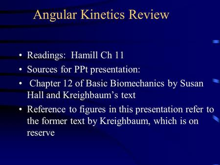 Angular Kinetics Review Readings: Hamill Ch 11 Sources for PPt presentation: Chapter 12 of Basic Biomechanics by Susan Hall and Kreighbaum's text Reference.