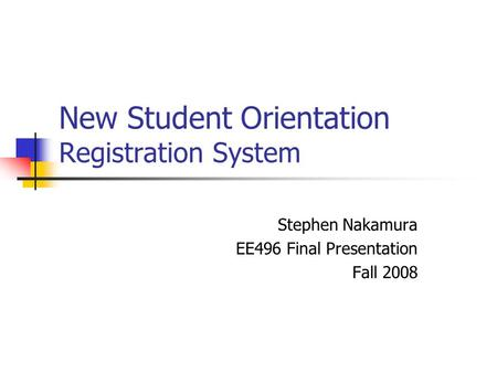New Student Orientation Registration System Stephen Nakamura EE496 Final Presentation Fall 2008.