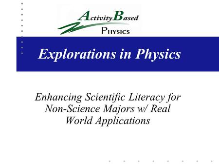 Explorations in Physics Enhancing Scientific Literacy for Non-Science Majors w/ Real World Applications.
