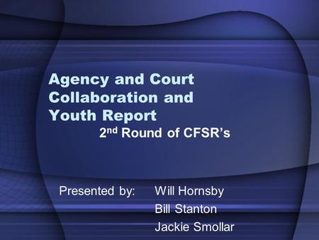 Agency and Court Collaboration and Youth Report 2 nd Round of CFSR's Presented by: Will Hornsby Bill Stanton Jackie Smollar.