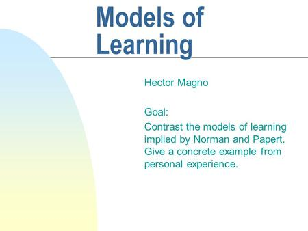 Models of Learning Hector Magno Goal: Contrast the models of learning implied by Norman and Papert. Give a concrete example from personal experience.