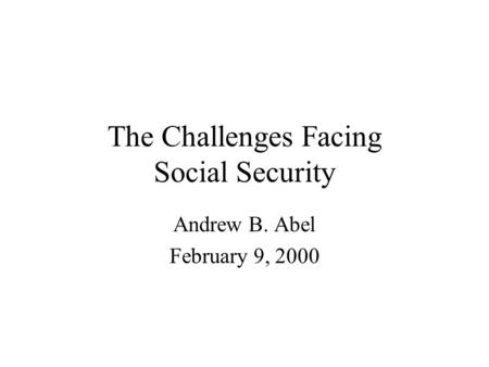 The Challenges Facing Social Security Andrew B. Abel February 9, 2000.